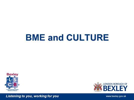 Listening to you, working for you www.bexley.gov.uk and CULTURE BME and CULTURE.