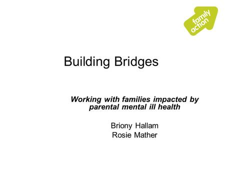 Building Bridges Working with families impacted by parental mental ill health Briony Hallam Rosie Mather.
