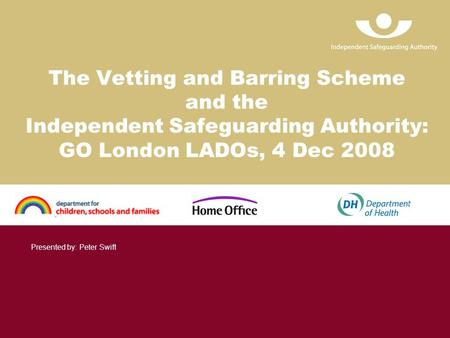The Vetting and Barring Scheme and the Independent Safeguarding Authority: GO London LADOs, 4 Dec 2008 Presented by: Peter Swift.