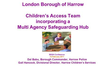 London Borough of Harrow Childrens Access Team incorporating a Multi Agency Safeguarding Hub MASH Conference 15 February 2011 Dal Babu, Borough Commander,