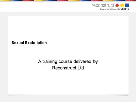 Sexual Exploitation A training course delivered by Reconstruct Ltd.