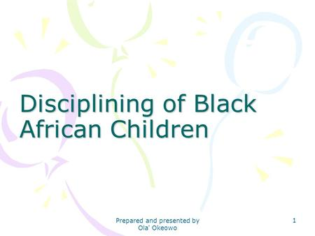 Disciplining of Black African Children 1 Prepared and presented by Ola' Okeowo.