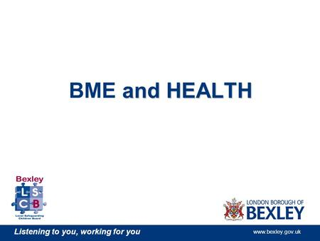Listening to you, working for you www.bexley.gov.uk and HEALTH BME and HEALTH.