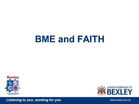 Listening to you, working for you www.bexley.gov.uk and FAITH BME and FAITH.
