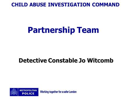 CHILD ABUSE INVESTIGATION COMMAND Partnership Team Detective Constable Jo Witcomb.