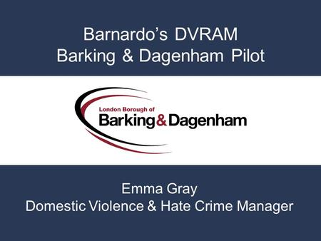 Barnardos DVRAM Barking & Dagenham Pilot Emma Gray Domestic Violence & Hate Crime Manager.