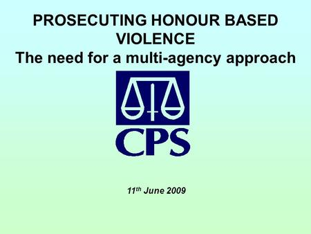 PROSECUTING HONOUR BASED VIOLENCE The need for a multi-agency approach 11 th June 2009.
