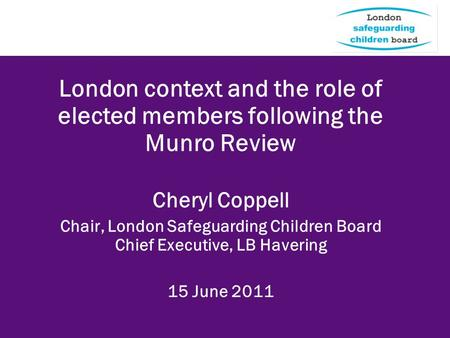 London context and the role of elected members following the Munro Review Cheryl Coppell Chair, London Safeguarding Children Board Chief Executive, LB.
