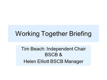 Working Together Briefing Tim Beach: Independent Chair BSCB & Helen Elliott BSCB Manager.