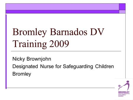 Bromley Barnados DV Training 2009 Nicky Brownjohn Designated Nurse for Safeguarding Children Bromley.