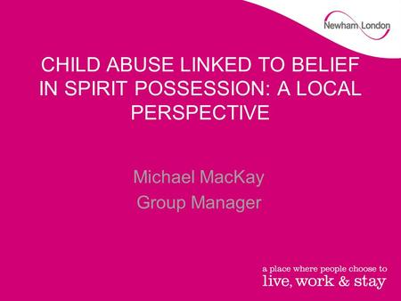 CHILD ABUSE LINKED TO BELIEF IN SPIRIT POSSESSION: A LOCAL PERSPECTIVE Michael MacKay Group Manager.