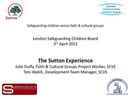 Safeguarding children across faith & cultural groups London Safeguarding Children Board 3 rd April 2012 The Sutton Experience Julie Duffy, Faith & Cultural.