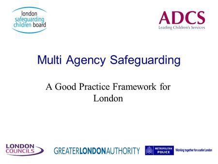 Multi Agency Safeguarding A Good Practice Framework for London.