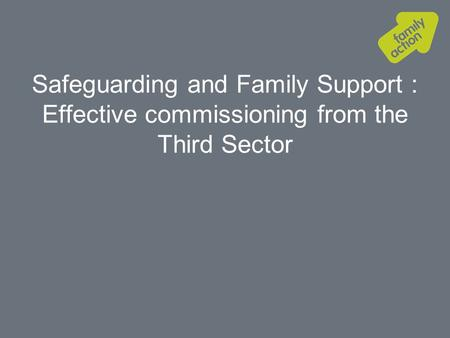 Safeguarding and Family Support : Effective commissioning from the Third Sector.