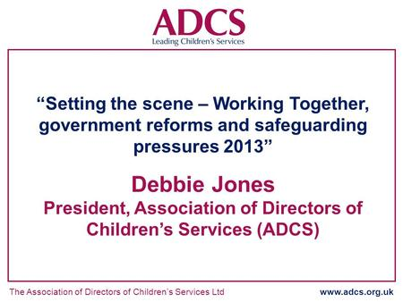 The Association of Directors of Childrens Services Ltd www.adcs.org.uk Setting the scene – Working Together, government reforms and safeguarding pressures.
