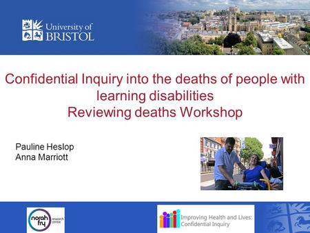 Confidential Inquiry into the deaths of people with learning disabilities Reviewing deaths Workshop Pauline Heslop Anna Marriott.