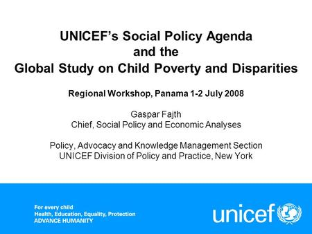 UNICEFs Social Policy Agenda and the Global Study on Child Poverty and Disparities Regional Workshop, Panama 1-2 July 2008 Gaspar Fajth Chief, Social Policy.