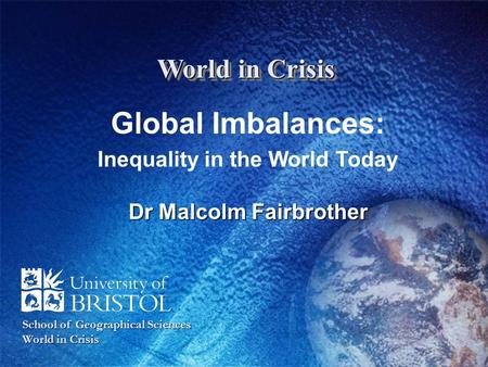 World in Crisis Global Imbalances: Inequality in the World Today Dr Malcolm Fairbrother School of Geographical Sciences World in Crisis.