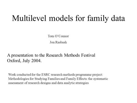 Multilevel models for family data A presentation to the Research Methods Festival Oxford, July 2004. Tom OConnor Jon Rasbash Work conducted for the ESRC.