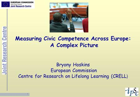 Measuring Civic Competence Across Europe: A Complex Picture Bryony Hoskins European Commission Centre for Research on Lifelong Learning (CRELL)