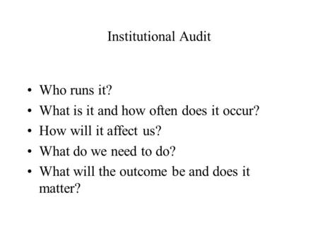 Institutional Audit Who runs it? What is it and how often does it occur? How will it affect us? What do we need to do? What will the outcome be and does.