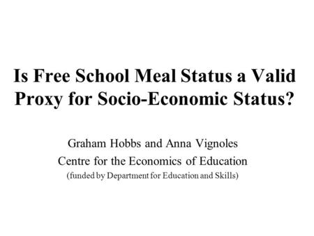 Is Free School Meal Status a Valid Proxy for Socio-Economic Status? Graham Hobbs and Anna Vignoles Centre for the Economics of Education (funded by Department.