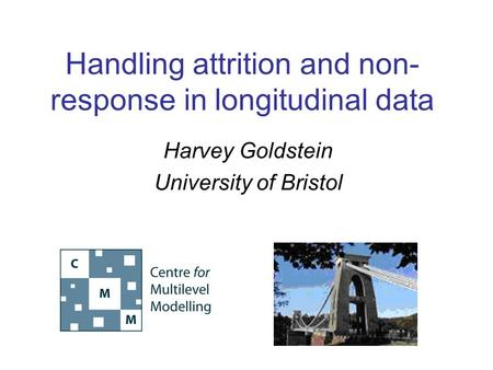 Handling attrition and non- response in longitudinal data Harvey Goldstein University of Bristol.