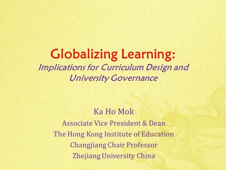Globalizing Learning: Implications for Curriculum Design and University Governance Ka Ho Mok Associate Vice President & Dean The Hong Kong Institute of.