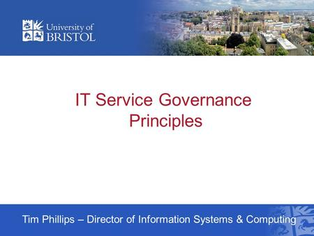 IT Service Governance Principles Tim Phillips – Director of Information Systems & Computing.