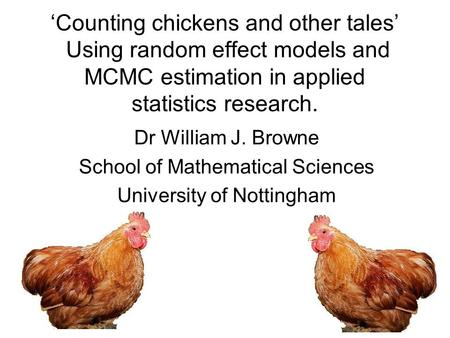 Counting chickens and other tales Using random effect models and MCMC estimation in applied statistics research. Dr William J. Browne School of Mathematical.