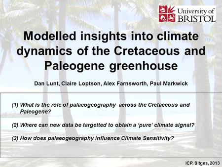 ICP, Sitges, 2013 Modelled insights into climate dynamics of the Cretaceous and Paleogene greenhouse Dan Lunt, Claire Loptson, Alex Farnsworth, Paul Markwick.