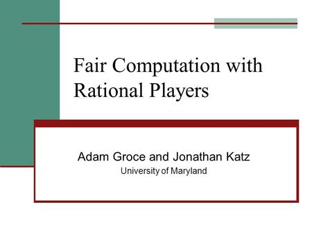 Fair Computation with Rational Players Adam Groce and Jonathan Katz University of Maryland.