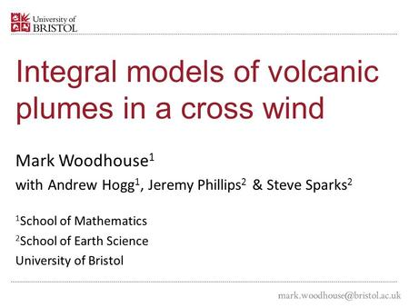 Integral models of volcanic plumes in a cross wind Mark Woodhouse 1 with Andrew Hogg 1, Jeremy Phillips 2 & Steve Sparks 2 1 School of Mathematics 2 School.