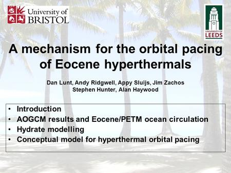 A mechanism for the orbital pacing of Eocene hyperthermals Dan Lunt, Andy Ridgwell, Appy Sluijs, Jim Zachos Stephen Hunter, Alan Haywood Introduction.