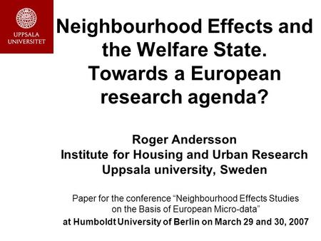 Neighbourhood Effects and the Welfare State. Towards a European research agenda? Roger Andersson Institute for Housing and Urban Research Uppsala university,