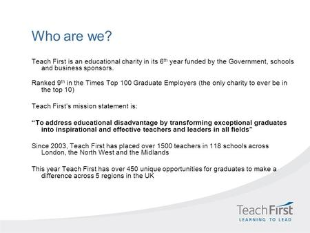 Who are we? Teach First is an educational charity in its 6 th year funded by the Government, schools and business sponsors. Ranked 9 th in the Times Top.