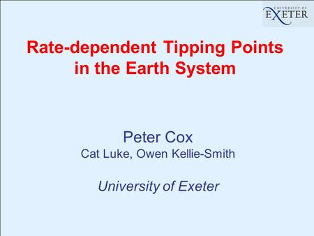 Rate-dependent Tipping Points in the Earth System Peter Cox Cat Luke, Owen Kellie-Smith University of Exeter.