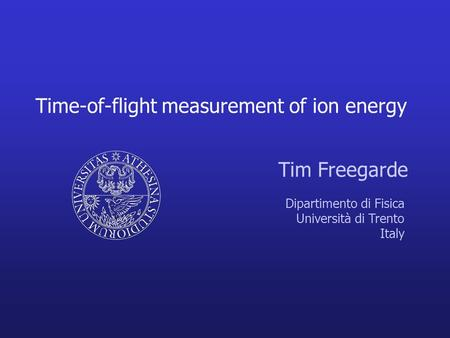 Time-of-flight measurement of ion energy Tim Freegarde Dipartimento di Fisica Università di Trento Italy.