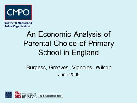 Centre for Market and Public Organisation An Economic Analysis of Parental Choice of Primary School in England Burgess, Greaves, Vignoles, Wilson June.
