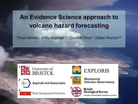 EXPLORIS Montserrat Volcano Observatory Aspinall and Associates Risk Management Solutions 1 2 3 4 5 An Evidence Science approach to volcano hazard forecasting.