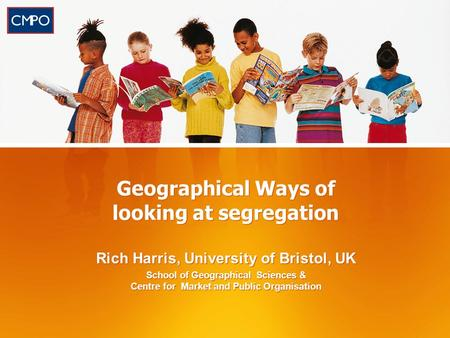 Geographical Ways of looking at segregation Rich Harris, University of Bristol, UK School of Geographical Sciences & Centre for Market and Public Organisation.