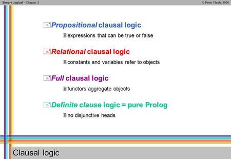 Simply Logical – Chapter 2© Peter Flach, 2000 Clausal logic Propositional clausal logic Propositional clausal logic expressions that can be true or false.