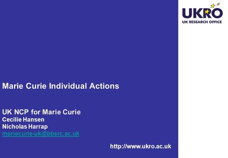 Marie Curie Individual Actions UK NCP for Marie Curie Cecilie Hansen Nicholas Harrap mariecurie-uk@bbsrc.ac.uk http://www.ukro.ac.uk.