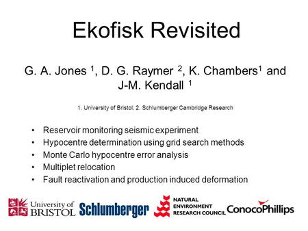 Ekofisk Revisited G. A. Jones 1, D. G. Raymer 2, K. Chambers1 and J-M. Kendall 1 1. University of Bristol; 2. Schlumberger Cambridge Research Reservoir.