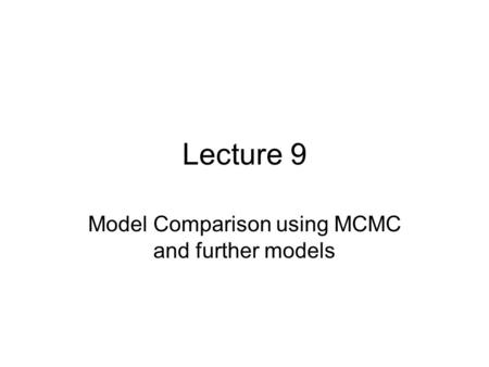 Lecture 9 Model Comparison using MCMC and further models.