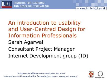 1 An introduction to usability and User-Centred Design for Information Professionals Sarah Agarwal Consultant Project Manager Internet Development group.