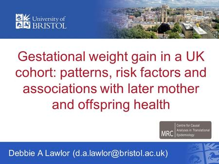 Gestational weight gain in a UK cohort: patterns, risk factors and associations with later mother and offspring health Debbie A Lawlor (d.a.lawlor@bristol.ac.uk)