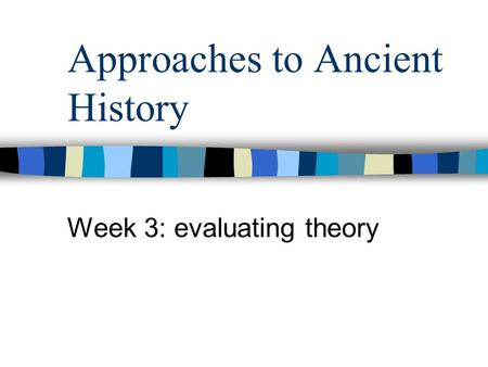Approaches to Ancient History Week 3: evaluating theory.