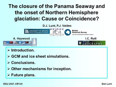 EGU 2007, CR140 Dan Lunt Introduction. GCM and ice sheet simulations. Conclusions. Other mechanisms for inception. Future plans. The closure of the Panama.