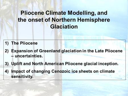 Pliocene Climate Modelling, and the onset of Northern Hemisphere Glaciation 1)The Pliocene 2)Expansion of Greenland glaciation in the Late Pliocene – uncertainties.